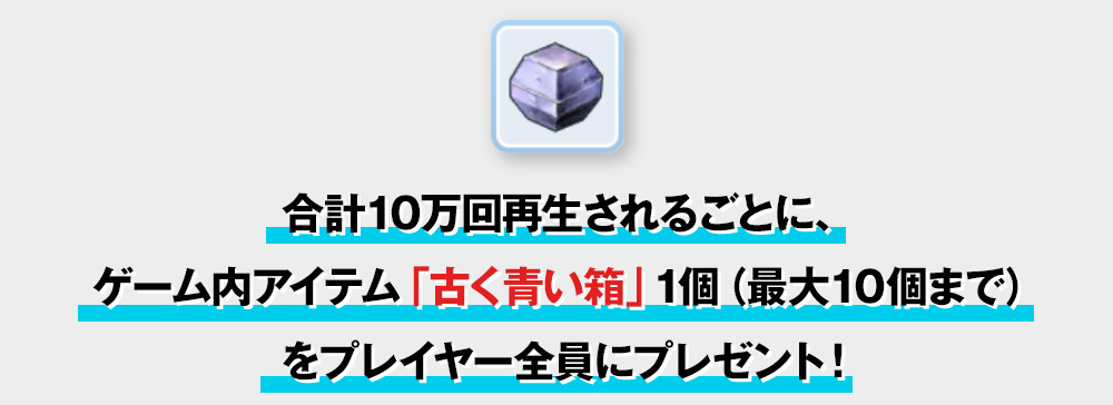 はじめしゃちょー出演のCM動画が合計10万回再生されるごとに、ゲーム内アイテム「古く青い箱」1個(最大10個まで)をプレイヤー全員にプレゼント!